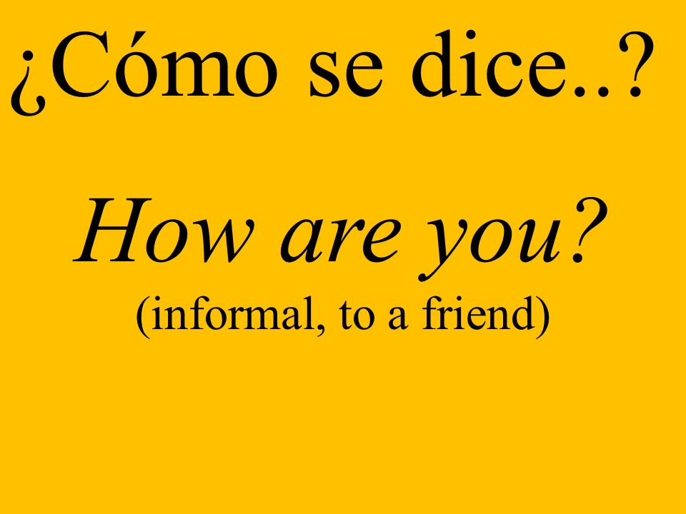 ¿Cómo se dice.. How are you (informal, to a friend)