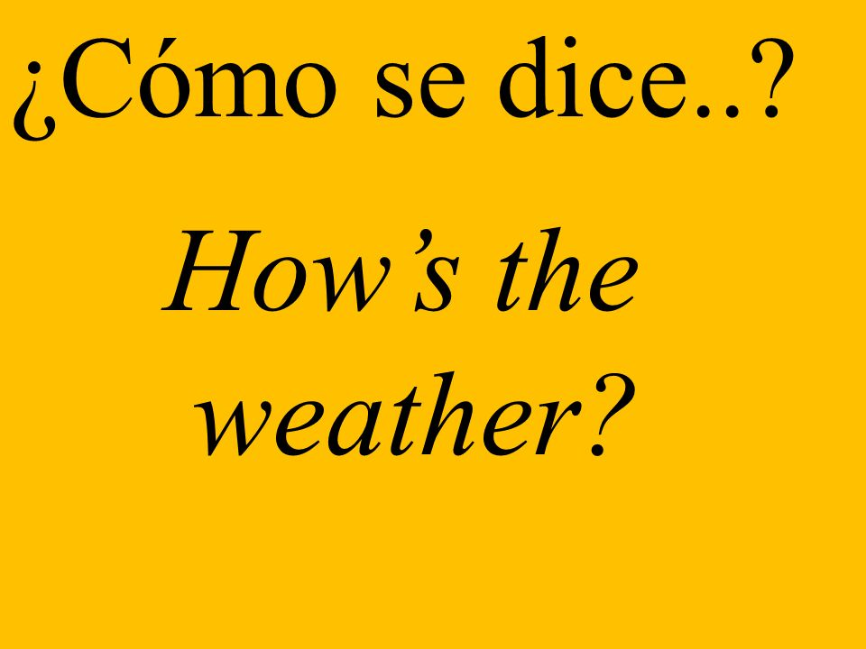 ¿Cómo se dice.. Hows the weather