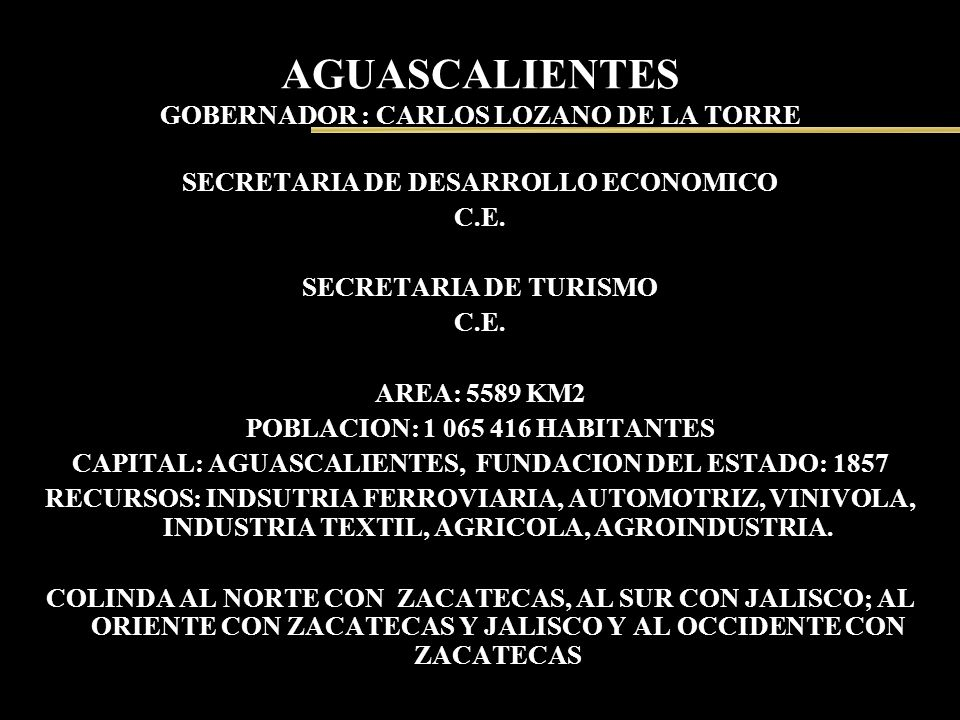 AGUASCALIENTES GOBERNADOR : CARLOS LOZANO DE LA TORRE SECRETARIA DE DESARROLLO ECONOMICO C.E. SECRETARIA DE TURISMO C.E. AREA: 5589 KM2 POBLACION: 1 0