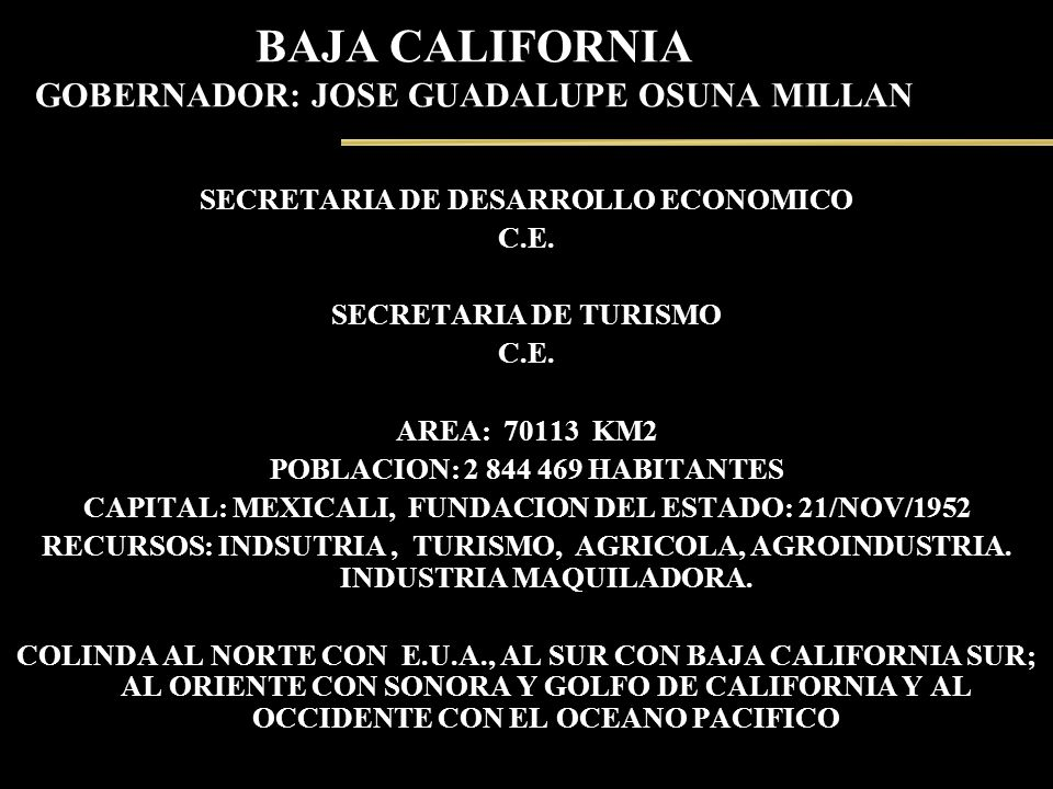 BAJA CALIFORNIA GOBERNADOR: JOSE GUADALUPE OSUNA MILLAN SECRETARIA DE DESARROLLO ECONOMICO C.E. SECRETARIA DE TURISMO C.E. AREA: 70113 KM2 POBLACION: