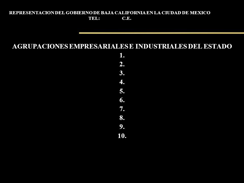 REPRESENTACION DEL GOBIERNO DE BAJA CALIFORNIA EN LA CIUDAD DE MEXICO TEL: C.E. AGRUPACIONES EMPRESARIALES E INDUSTRIALES DEL ESTADO 1. 2. 3. 4. 5. 6.
