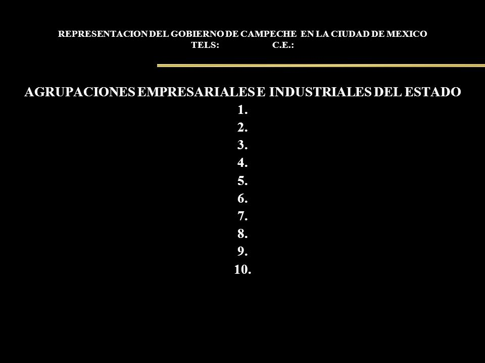 REPRESENTACION DEL GOBIERNO DE CAMPECHE EN LA CIUDAD DE MEXICO TELS: C.E.: AGRUPACIONES EMPRESARIALES E INDUSTRIALES DEL ESTADO 1. 2. 3. 4. 5. 6. 7. 8