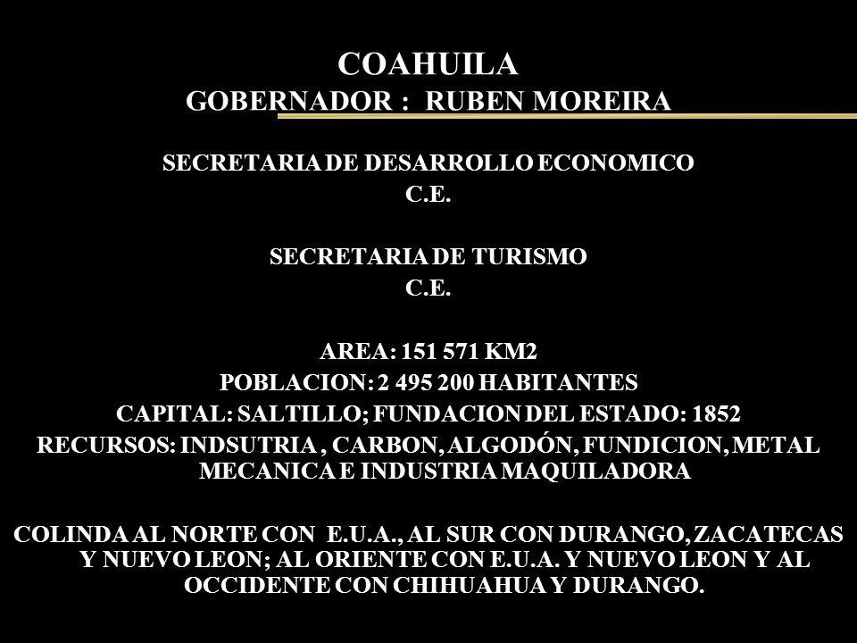 COAHUILA GOBERNADOR : RUBEN MOREIRA SECRETARIA DE DESARROLLO ECONOMICO C.E. SECRETARIA DE TURISMO C.E. AREA: 151 571 KM2 POBLACION: 2 495 200 HABITANT