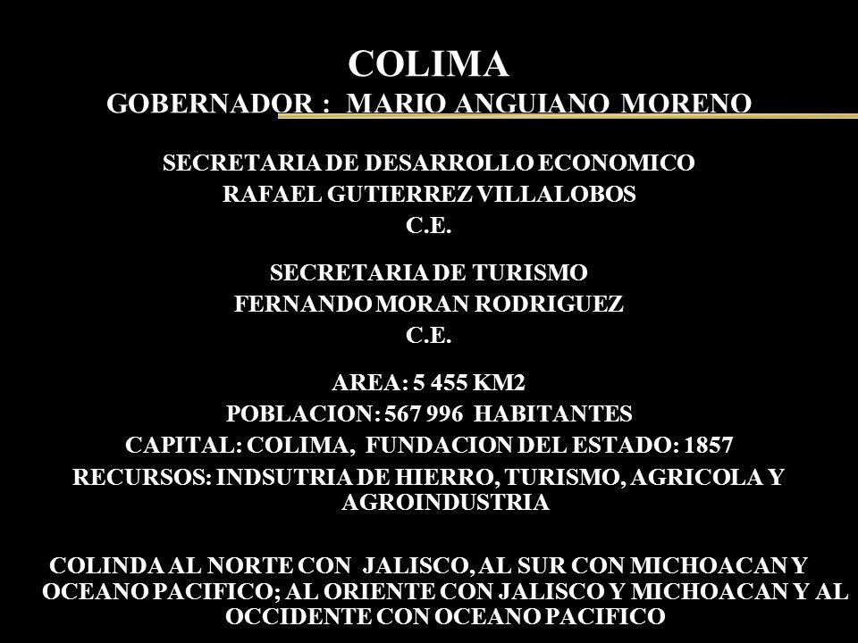COLIMA GOBERNADOR : MARIO ANGUIANO MORENO SECRETARIA DE DESARROLLO ECONOMICO RAFAEL GUTIERREZ VILLALOBOS C.E. SECRETARIA DE TURISMO FERNANDO MORAN ROD