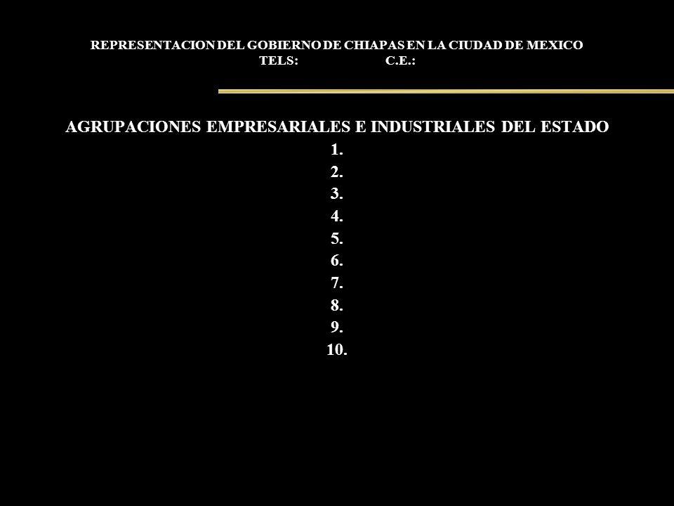 REPRESENTACION DEL GOBIERNO DE CHIAPAS EN LA CIUDAD DE MEXICO TELS: C.E.: AGRUPACIONES EMPRESARIALES E INDUSTRIALES DEL ESTADO 1. 2. 3. 4. 5. 6. 7. 8.