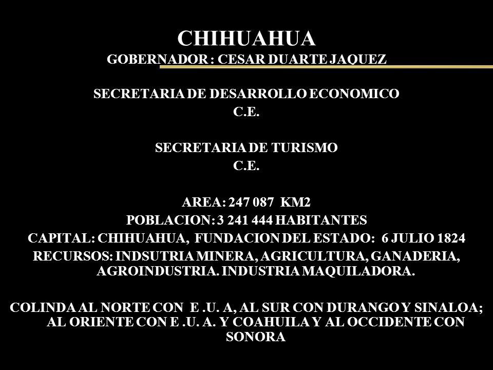 CHIHUAHUA GOBERNADOR : CESAR DUARTE JAQUEZ SECRETARIA DE DESARROLLO ECONOMICO C.E. SECRETARIA DE TURISMO C.E. AREA: 247 087 KM2 POBLACION: 3 241 444 H