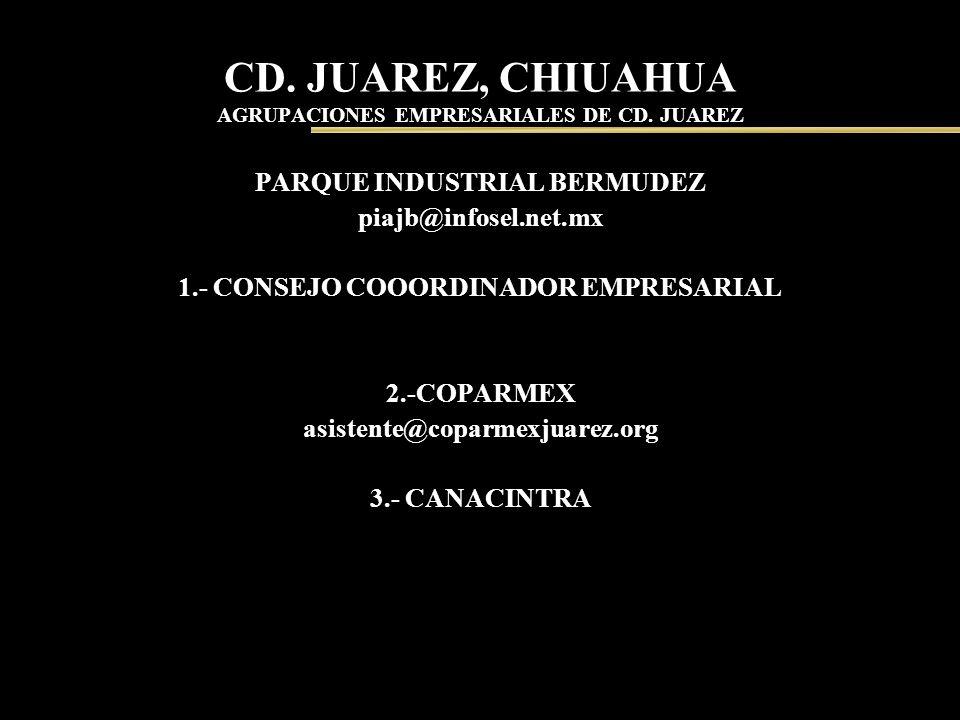 CD. JUAREZ, CHIUAHUA AGRUPACIONES EMPRESARIALES DE CD. JUAREZ PARQUE INDUSTRIAL BERMUDEZ piajb@infosel.net.mx 1.- CONSEJO COOORDINADOR EMPRESARIAL 2.-