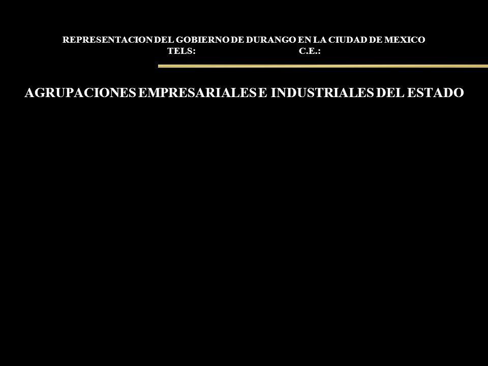REPRESENTACION DEL GOBIERNO DE DURANGO EN LA CIUDAD DE MEXICO TELS: C.E.: AGRUPACIONES EMPRESARIALES E INDUSTRIALES DEL ESTADO