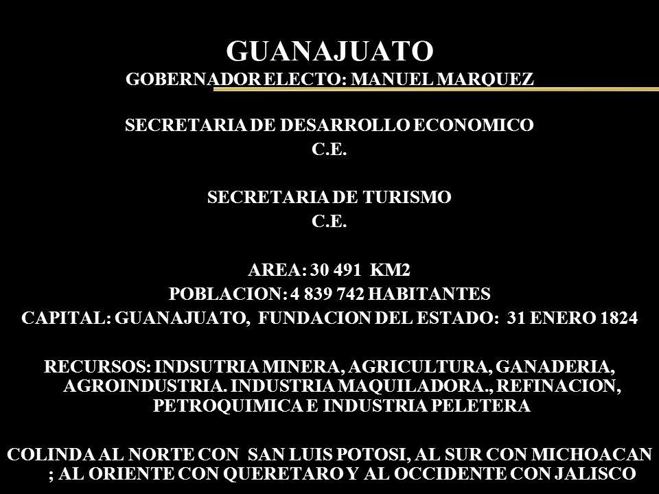 GUANAJUATO GOBERNADOR ELECTO: MANUEL MARQUEZ SECRETARIA DE DESARROLLO ECONOMICO C.E. SECRETARIA DE TURISMO C.E. AREA: 30 491 KM2 POBLACION: 4 839 742