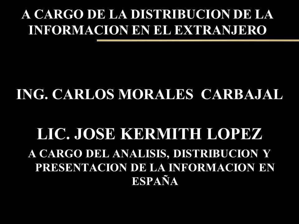 A CARGO DE LA DISTRIBUCION DE LA INFORMACION EN EL EXTRANJERO ING. CARLOS MORALES CARBAJAL LIC. JOSE KERMITH LOPEZ A CARGO DEL ANALISIS, DISTRIBUCION