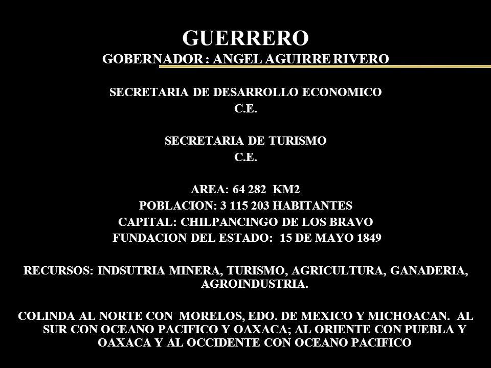 GUERRERO GOBERNADOR : ANGEL AGUIRRE RIVERO SECRETARIA DE DESARROLLO ECONOMICO C.E. SECRETARIA DE TURISMO C.E. AREA: 64 282 KM2 POBLACION: 3 115 203 HA