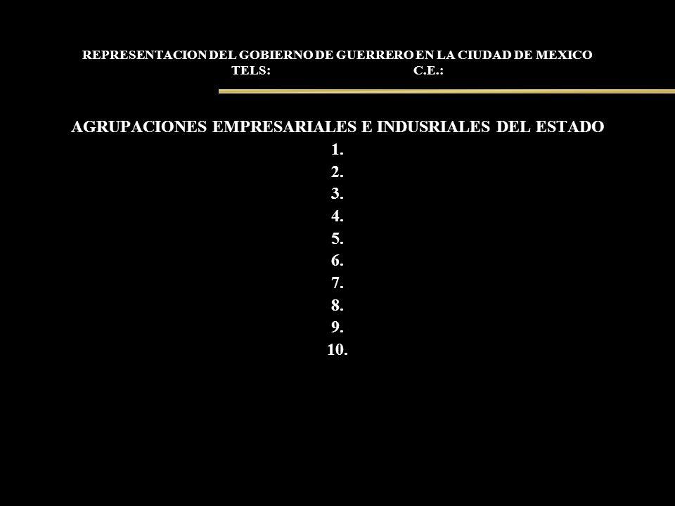 REPRESENTACION DEL GOBIERNO DE GUERRERO EN LA CIUDAD DE MEXICO TELS: C.E.: AGRUPACIONES EMPRESARIALES E INDUSRIALES DEL ESTADO 1. 2. 3. 4. 5. 6. 7. 8.