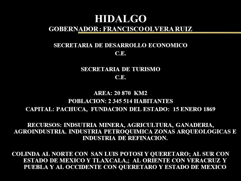 HIDALGO GOBERNADOR : FRANCISCO OLVERA RUIZ SECRETARIA DE DESARROLLO ECONOMICO C.E. SECRETARIA DE TURISMO C.E. AREA: 20 870 KM2 POBLACION: 2 345 514 HA