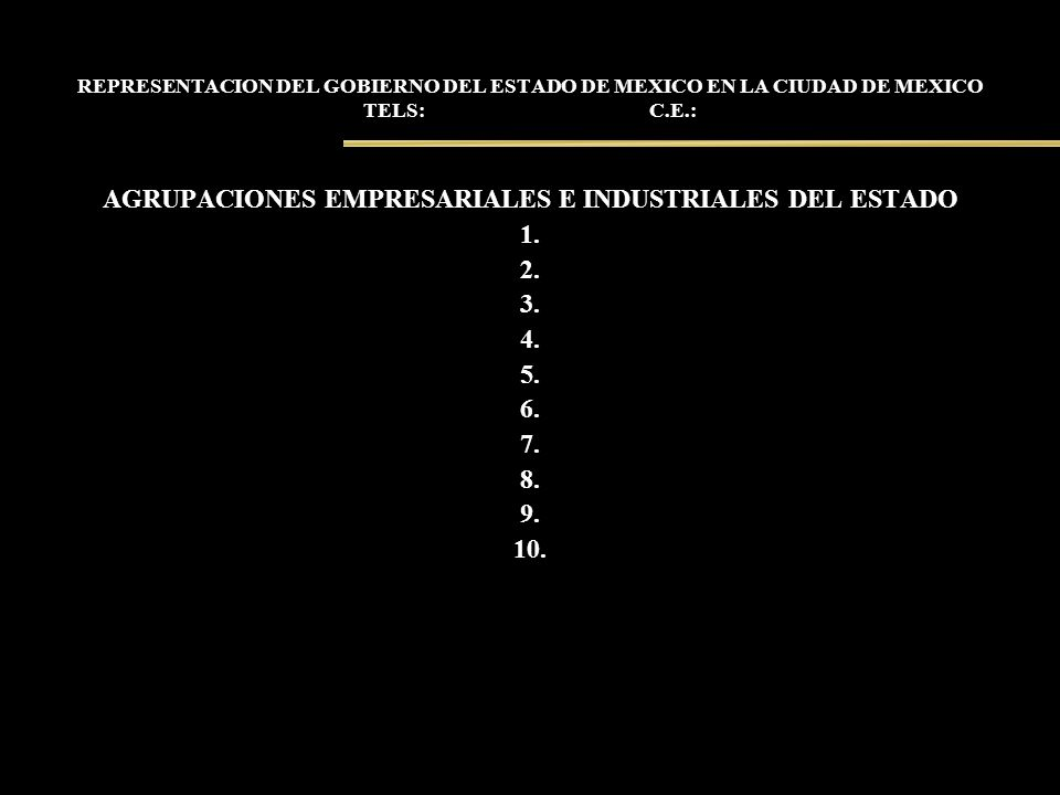 REPRESENTACION DEL GOBIERNO DEL ESTADO DE MEXICO EN LA CIUDAD DE MEXICO TELS: C.E.: AGRUPACIONES EMPRESARIALES E INDUSTRIALES DEL ESTADO 1. 2. 3. 4. 5