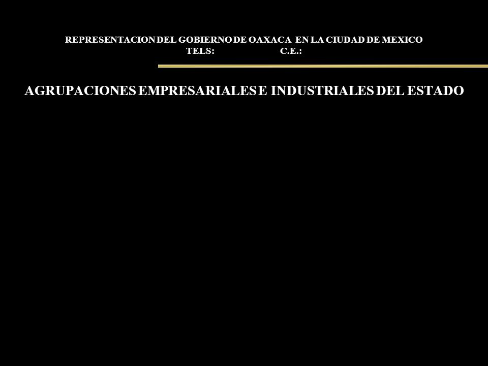 REPRESENTACION DEL GOBIERNO DE OAXACA EN LA CIUDAD DE MEXICO TELS: C.E.: AGRUPACIONES EMPRESARIALES E INDUSTRIALES DEL ESTADO