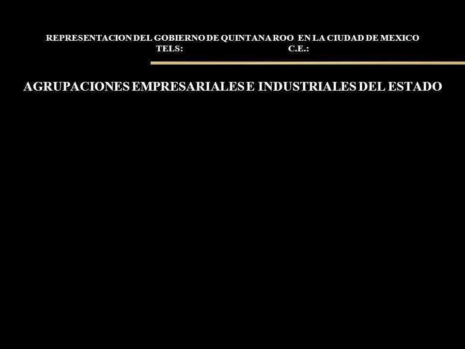 REPRESENTACION DEL GOBIERNO DE QUINTANA ROO EN LA CIUDAD DE MEXICO TELS: C.E.: AGRUPACIONES EMPRESARIALES E INDUSTRIALES DEL ESTADO