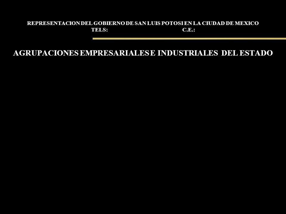 REPRESENTACION DEL GOBIERNO DE SAN LUIS POTOSI EN LA CIUDAD DE MEXICO TELS: C.E.: AGRUPACIONES EMPRESARIALES E INDUSTRIALES DEL ESTADO