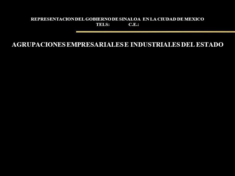 REPRESENTACION DEL GOBIERNO DE SINALOA EN LA CIUDAD DE MEXICO TELS: C.E.: AGRUPACIONES EMPRESARIALES E INDUSTRIALES DEL ESTADO