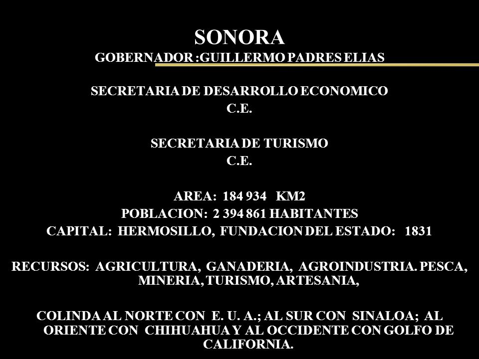 SONORA GOBERNADOR :GUILLERMO PADRES ELIAS SECRETARIA DE DESARROLLO ECONOMICO C.E. SECRETARIA DE TURISMO C.E. AREA: 184 934 KM2 POBLACION: 2 394 861 HA