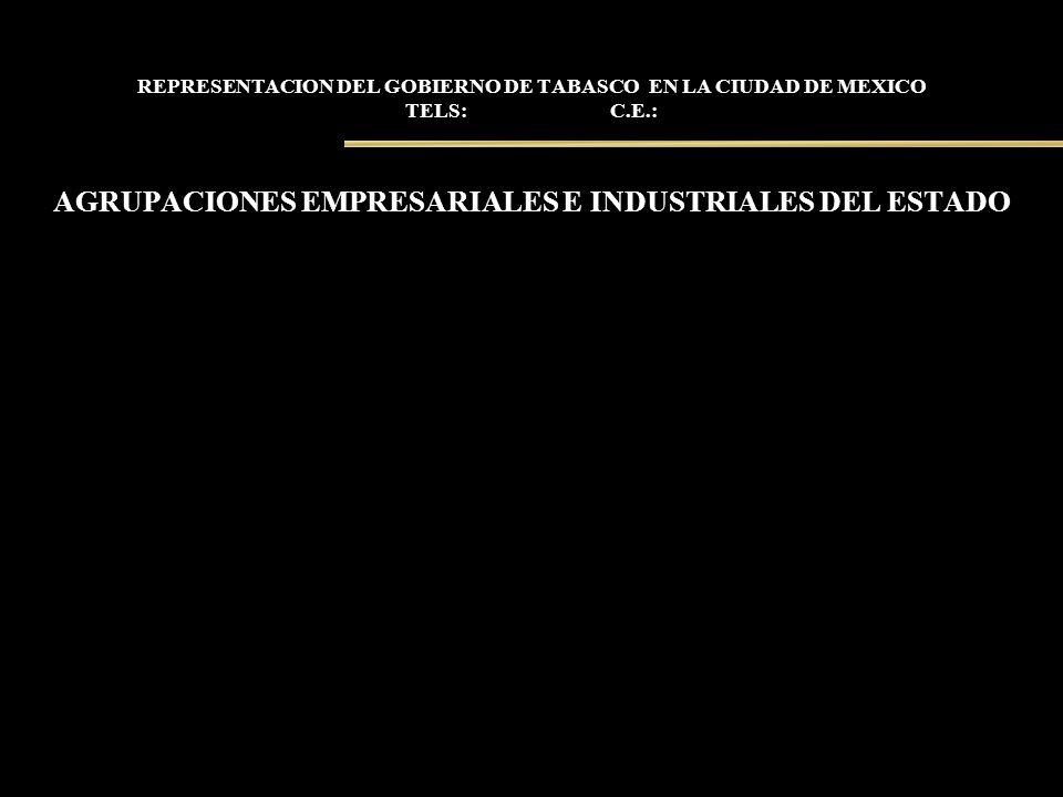 REPRESENTACION DEL GOBIERNO DE TABASCO EN LA CIUDAD DE MEXICO TELS: C.E.: AGRUPACIONES EMPRESARIALES E INDUSTRIALES DEL ESTADO