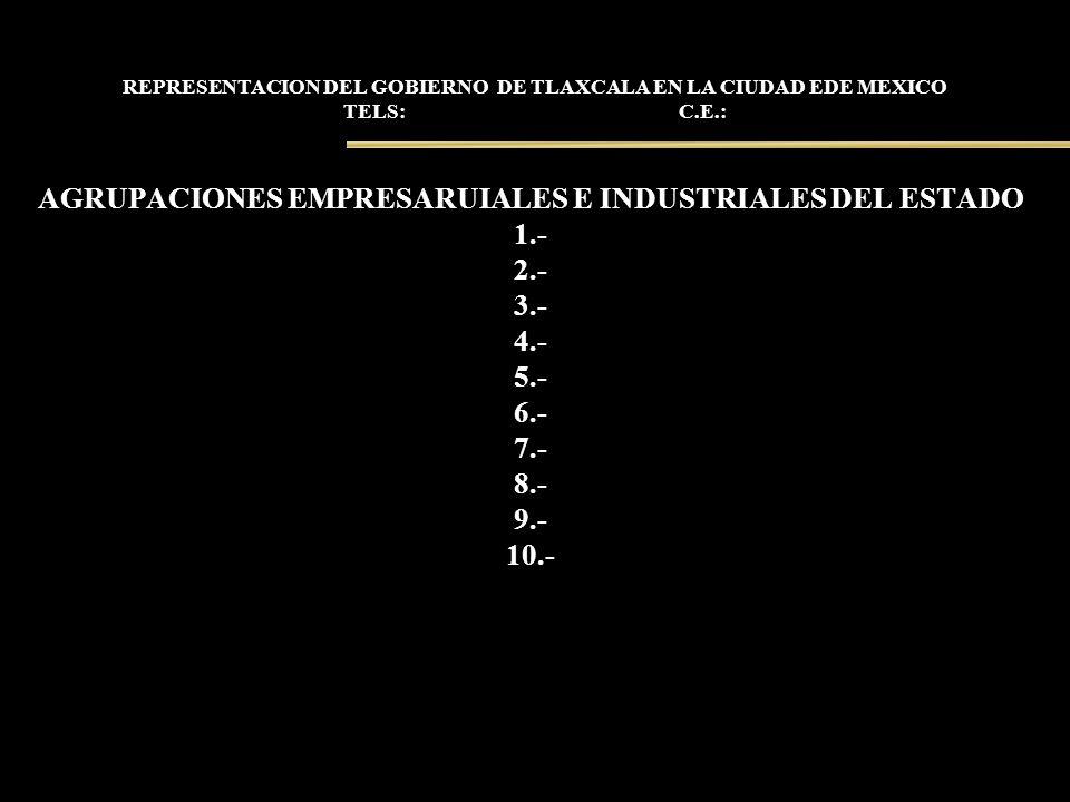 REPRESENTACION DEL GOBIERNO DE TLAXCALA EN LA CIUDAD EDE MEXICO TELS: C.E.: AGRUPACIONES EMPRESARUIALES E INDUSTRIALES DEL ESTADO 1.- 2.- 3.- 4.- 5.-