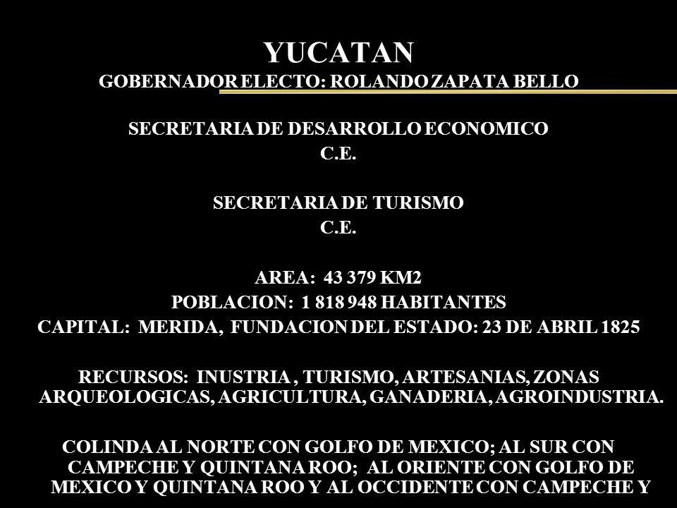 YUCATAN GOBERNADOR ELECTO: ROLANDO ZAPATA BELLO SECRETARIA DE DESARROLLO ECONOMICO C.E. SECRETARIA DE TURISMO C.E. AREA: 43 379 KM2 POBLACION: 1 818 9