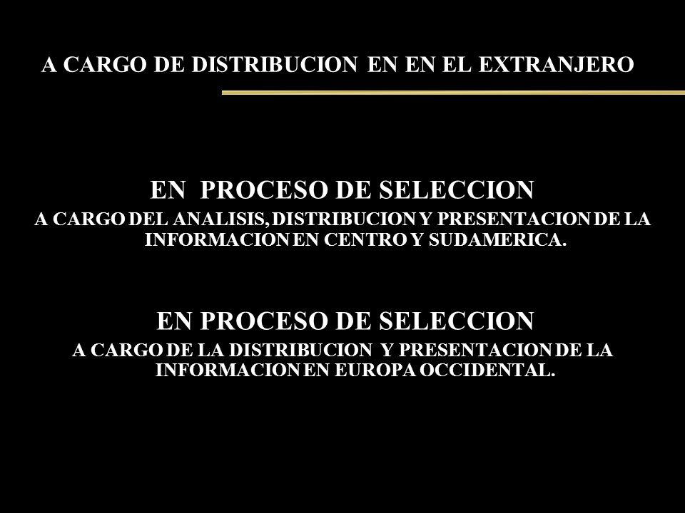 A CARGO DE DISTRIBUCION EN EN EL EXTRANJERO EN PROCESO DE SELECCION A CARGO DEL ANALISIS, DISTRIBUCION Y PRESENTACION DE LA INFORMACION EN CENTRO Y SU