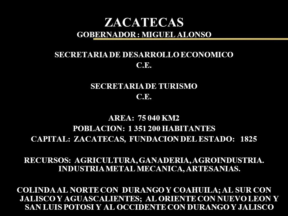 ZACATECAS GOBERNADOR : MIGUEL ALONSO SECRETARIA DE DESARROLLO ECONOMICO C.E. SECRETARIA DE TURISMO C.E. AREA: 75 040 KM2 POBLACION: 1 351 200 HABITANT