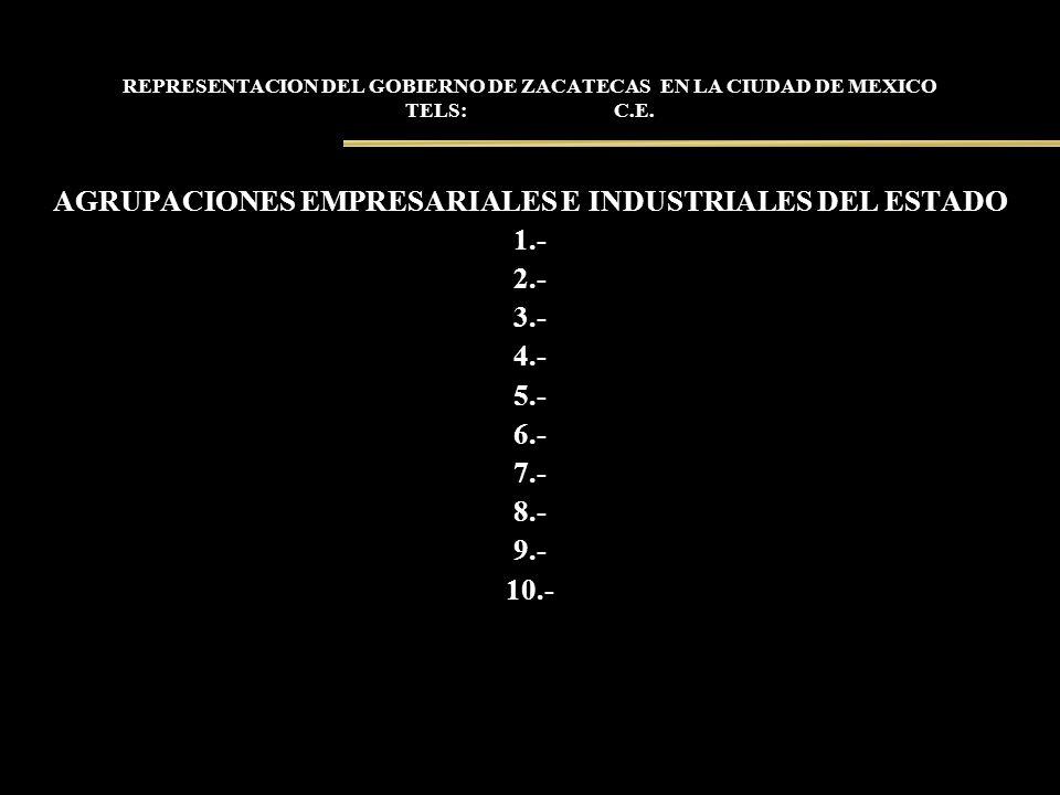 REPRESENTACION DEL GOBIERNO DE ZACATECAS EN LA CIUDAD DE MEXICO TELS: C.E. AGRUPACIONES EMPRESARIALES E INDUSTRIALES DEL ESTADO 1.- 2.- 3.- 4.- 5.- 6.