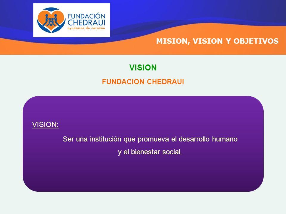 MISION, VISION Y OBJETIVOS VISION: Ser una institución que promueva el desarrollo humano y el bienestar social. FUNDACION CHEDRAUI VISION