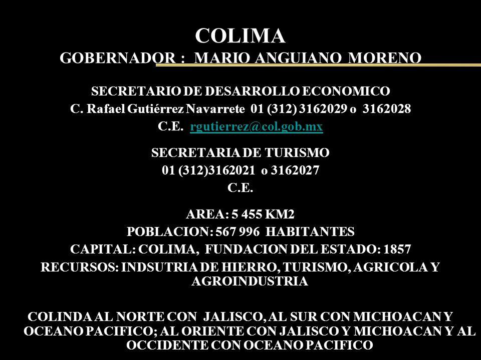 COLIMA GOBERNADOR : MARIO ANGUIANO MORENO SECRETARIO DE DESARROLLO ECONOMICO C. Rafael Gutiérrez Navarrete 01 (312) 3162029 o 3162028 C.E. rgutierrez@