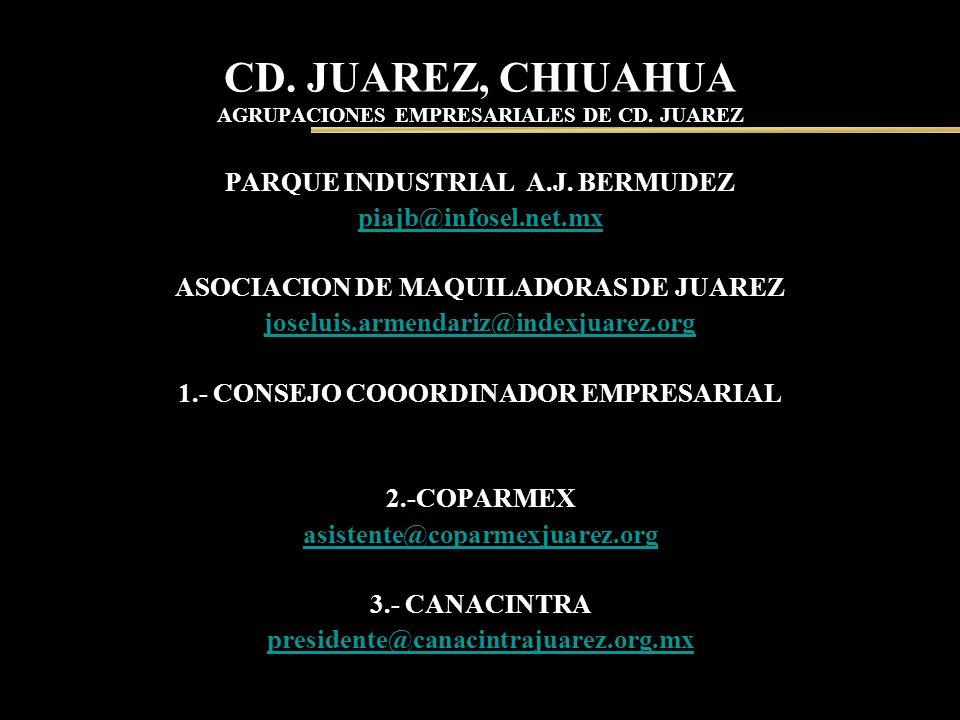 CD. JUAREZ, CHIUAHUA AGRUPACIONES EMPRESARIALES DE CD. JUAREZ PARQUE INDUSTRIAL A.J. BERMUDEZ piajb@infosel.net.mx ASOCIACION DE MAQUILADORAS DE JUARE