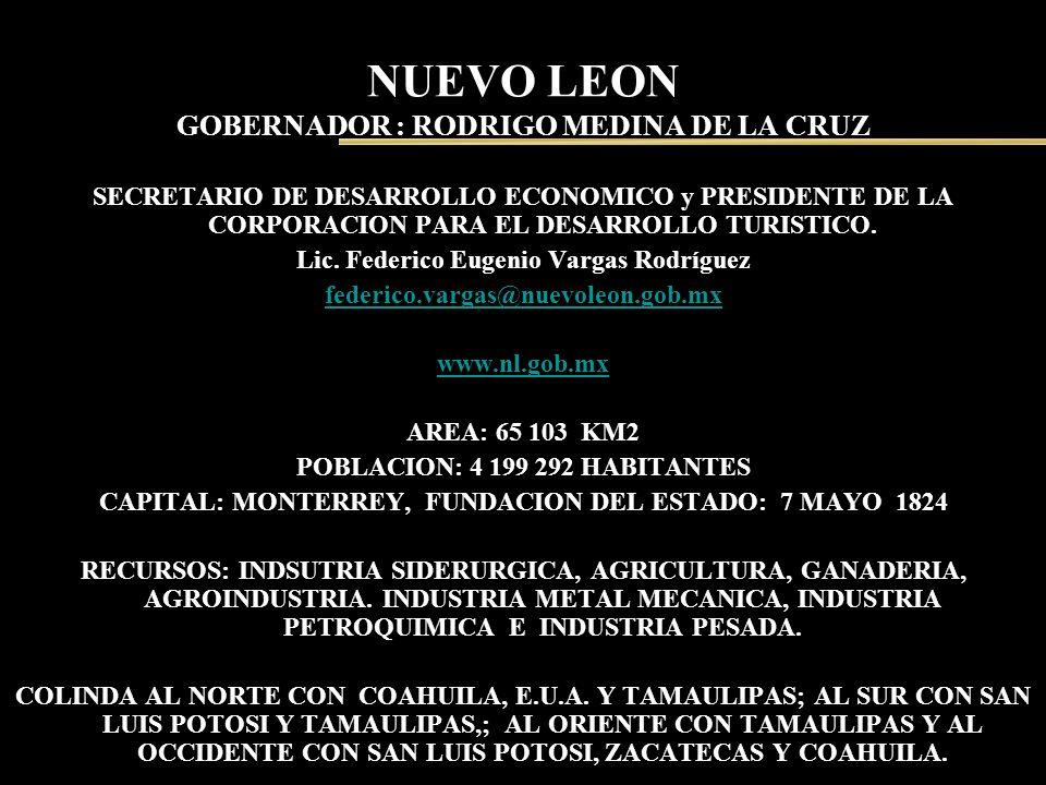 NUEVO LEON GOBERNADOR : RODRIGO MEDINA DE LA CRUZ SECRETARIO DE DESARROLLO ECONOMICO y PRESIDENTE DE LA CORPORACION PARA EL DESARROLLO TURISTICO. Lic.