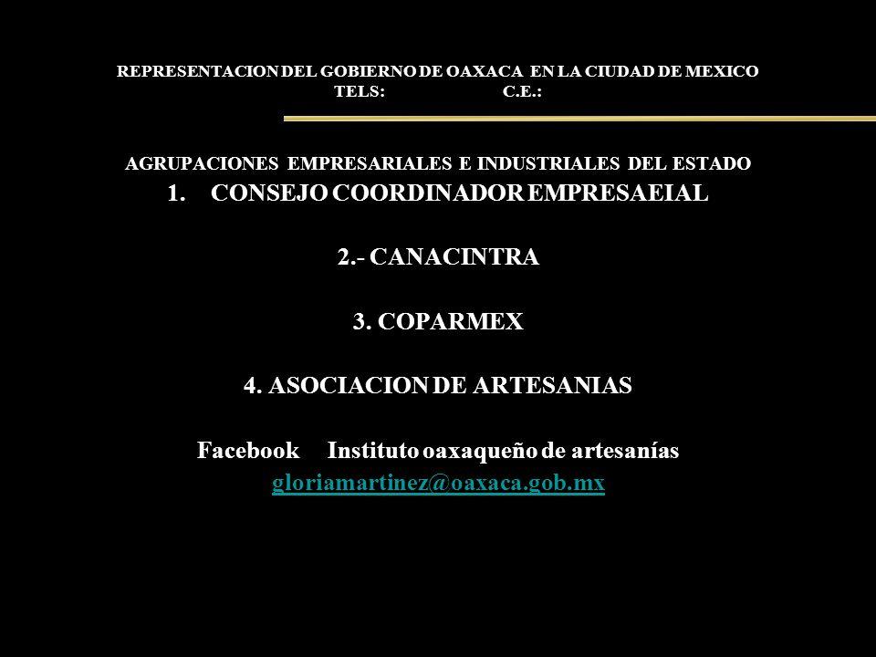 REPRESENTACION DEL GOBIERNO DE OAXACA EN LA CIUDAD DE MEXICO TELS: C.E.: AGRUPACIONES EMPRESARIALES E INDUSTRIALES DEL ESTADO 1.CONSEJO COORDINADOR EM
