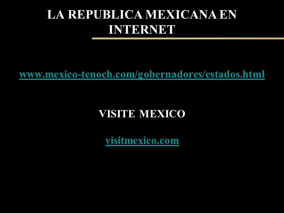 LA REPUBLICA MEXICANA EN INTERNET www.mexico-tenoch.com/gobernadores/estados.html VISITE MEXICO visitmexico.com