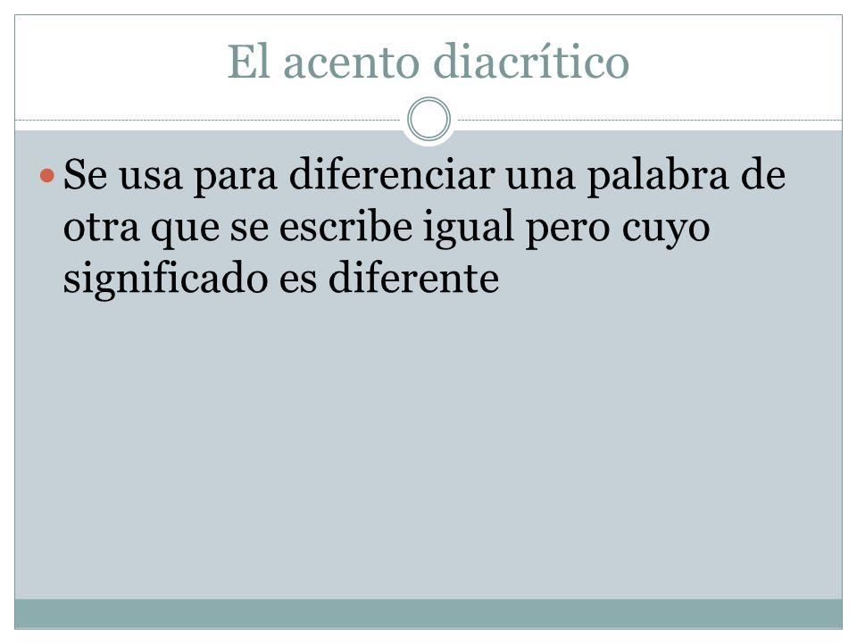 El acento diacrítico Se usa para diferenciar una palabra de otra que se escribe igual pero cuyo significado es diferente