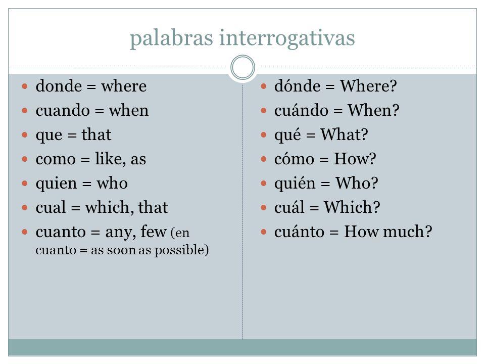 palabras interrogativas donde = where cuando = when que = that como = like, as quien = who cual = which, that cuanto = any, few (en cuanto = as soon a
