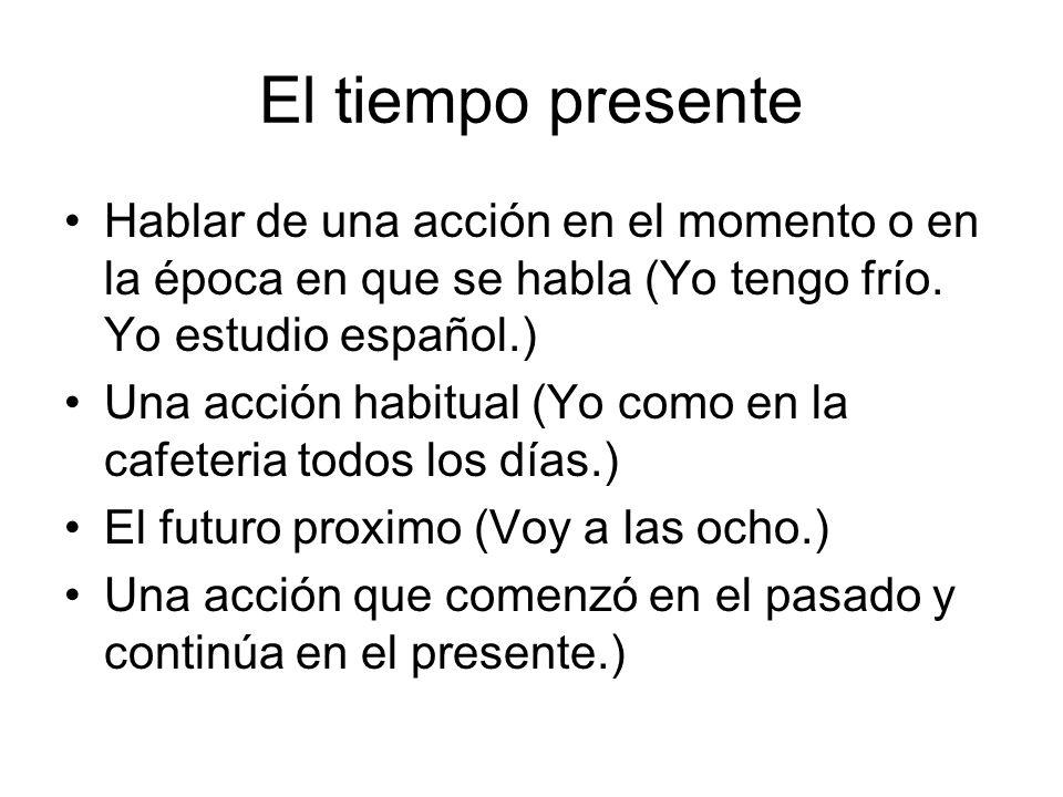 El tiempo presente Hablar de una acción en el momento o en la época en que se habla (Yo tengo frío. Yo estudio español.) Una acción habitual (Yo como