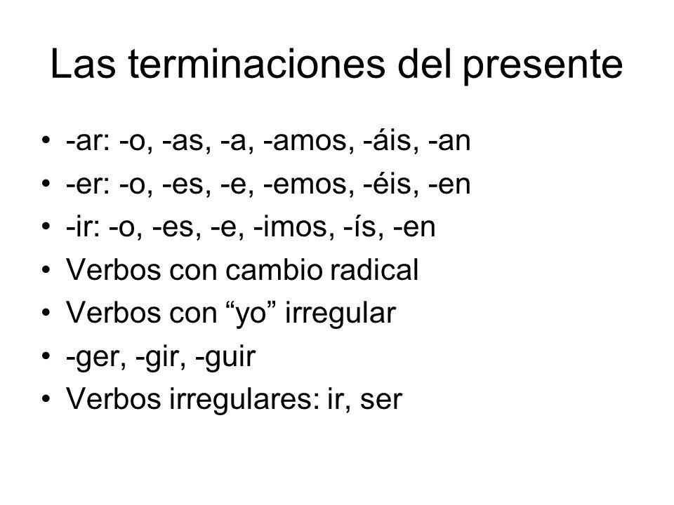 Las terminaciones del presente -ar: -o, -as, -a, -amos, -áis, -an -er: -o, -es, -e, -emos, -éis, -en -ir: -o, -es, -e, -imos, -ís, -en Verbos con camb