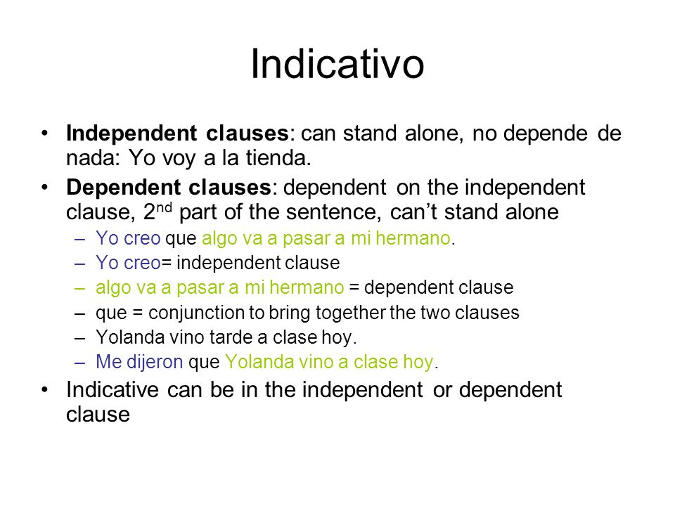Indicativo Independent clauses: can stand alone, no depende de nada: Yo voy a la tienda. Dependent clauses: dependent on the independent clause, 2 nd