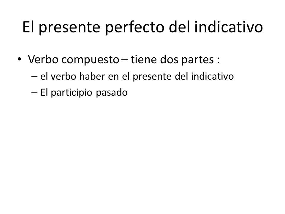 El presente perfecto del indicativo Verbo compuesto – tiene dos partes : – el verbo haber en el presente del indicativo – El participio pasado