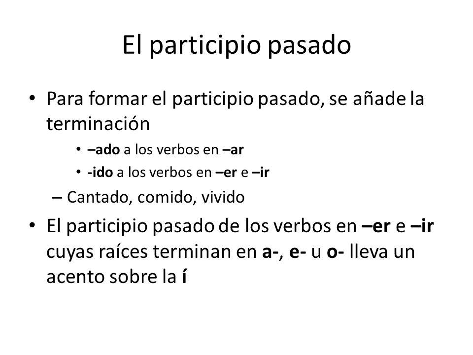El participio pasado Para formar el participio pasado, se añade la terminación –ado a los verbos en –ar -ido a los verbos en –er e –ir – Cantado, comi