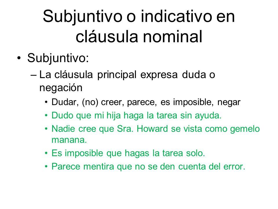 Subjuntivo o indicativo en cláusula nominal Subjuntivo: –La cláusula principal expresa duda o negación Dudar, (no) creer, parece, es imposible, negar
