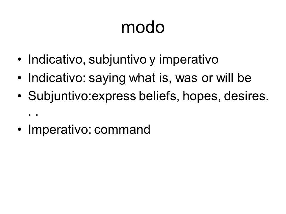 modo Indicativo, subjuntivo y imperativo Indicativo: saying what is, was or will be Subjuntivo:express beliefs, hopes, desires... Imperativo: command