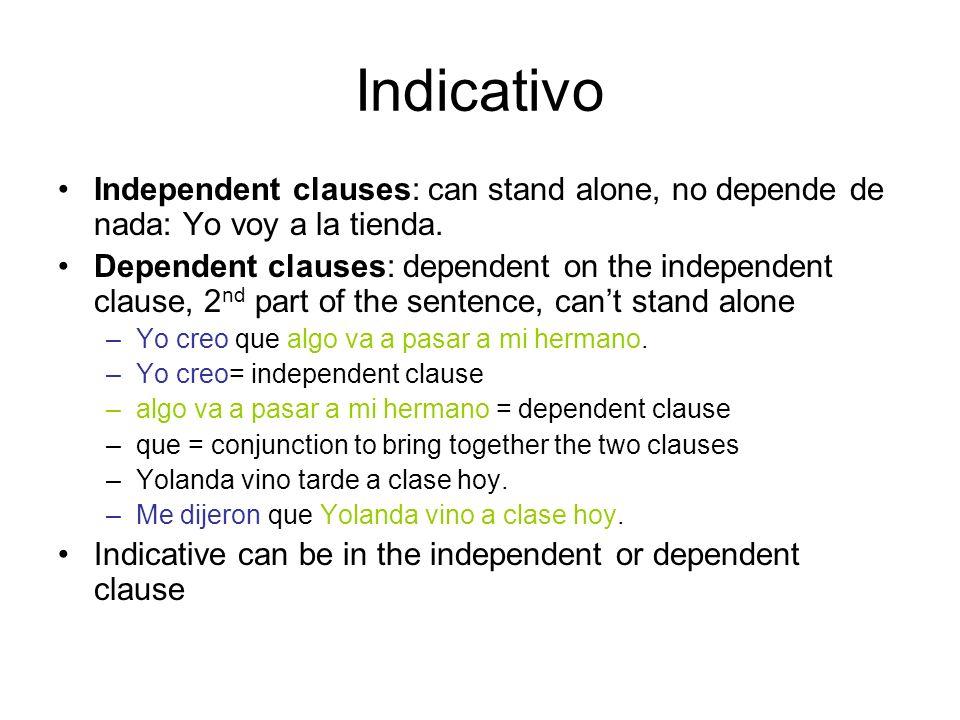 Indicativo Independent clauses: can stand alone, no depende de nada: Yo voy a la tienda. Dependent clauses: dependent on the independent clause, 2 nd