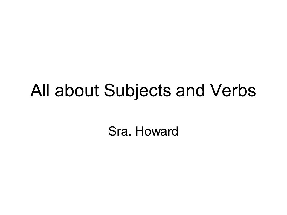 All about Subjects and Verbs Sra. Howard