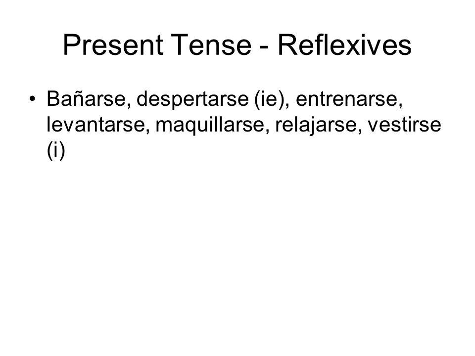 Present Tense - Reflexives Bañarse, despertarse (ie), entrenarse, levantarse, maquillarse, relajarse, vestirse (i)