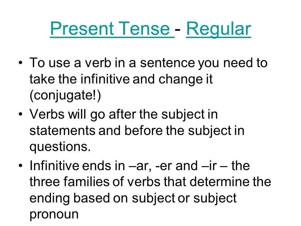 Present Tense Present Tense - RegularRegular To use a verb in a sentence you need to take the infinitive and change it (conjugate!) Verbs will go afte