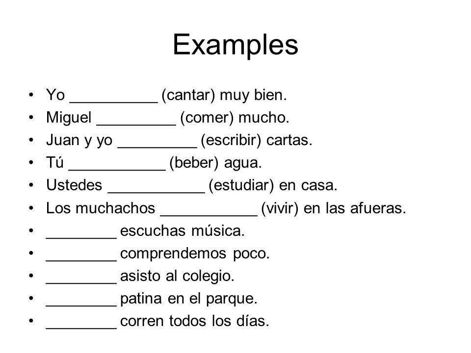 Examples Yo __________ (cantar) muy bien. Miguel _________ (comer) mucho. Juan y yo _________ (escribir) cartas. Tú ___________ (beber) agua. Ustedes