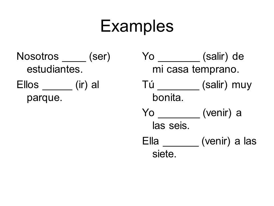 Examples Nosotros ____ (ser) estudiantes. Ellos _____ (ir) al parque. Yo _______ (salir) de mi casa temprano. Tú _______ (salir) muy bonita. Yo ______
